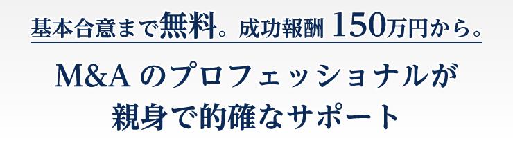 基本合意まで無料。最低報酬150万円から。M&Aのプロフェッショナルが親身で的確なサポート